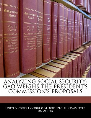 Analyzing Social Security: Gao Weighs the President's Commission's Proposals - United States Congress Senate Special Co (Creator)