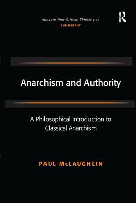 Anarchism and Authority: A Philosophical Introduction to Classical Anarchism - McLaughlin, Paul, Dr.