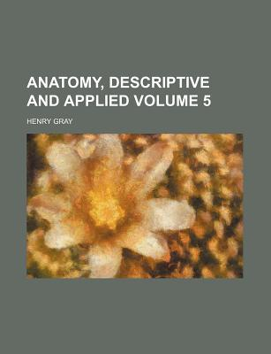 Anatomy, Descriptive and Applied Volume 5 - Gray, Henry, M.D.
