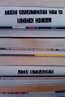 Anatomy of a Book Deal: Negotiating a Book Contract (Includes Book Deal Template) - Strader, Jim