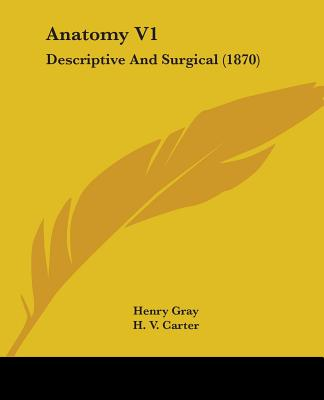 Anatomy V1: Descriptive and Surgical (1870) - Gray, Henry, and Carter, H V (Illustrator), and Holmes, T (Introduction by)