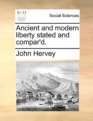 Ancient and Modern Liberty Stated and Compar'd. - Hervey, John, Lord