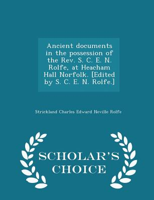 Ancient Documents in the Possession of the REV. S. C. E. N. Rolfe, at Heacham Hall Norfolk. [Edited by S. C. E. N. Rolfe.] - Scholar's Choice Edition - Rolfe, Strickland Charles Edward Neville