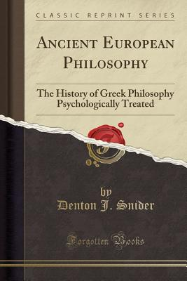 Ancient European Philosophy: The History of Greek Philosophy Psychologically Treated (Classic Reprint) - Snider, Denton J