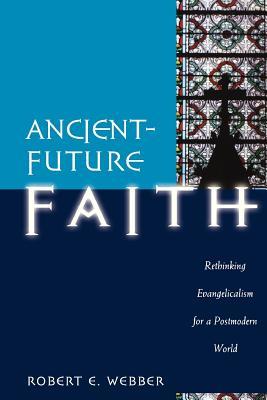 Ancient-Future Faith: Rethinking Evangelicalism for a Postmodern World - Webber, Robert E, Th.D.