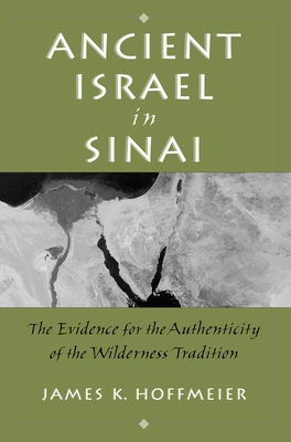 Ancient Israel in Sinai: The Evidence for the Authenticity of the Wilderness Tradition - Hoffmeier, James
