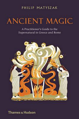 Ancient Magic: A Practitioner's Guide to the Supernatural in Greece and Rome - Matyszak, Philip