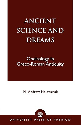 Ancient Science and Dreams: Oneirology in Greco-Roman Antiquity - Holowchak, M Andrew