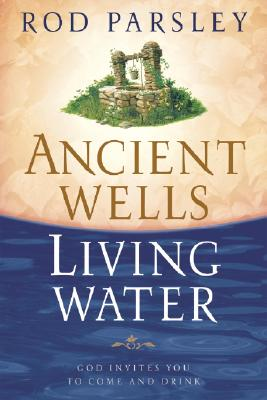 Ancient Wells, Living Water: God Invites You to Come and Drink - Parsley, Rod