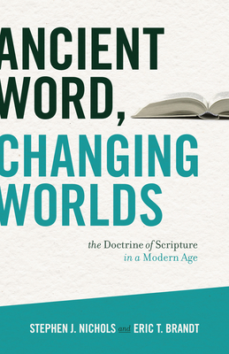Ancient Word, Changing Worlds: The Doctrine of Scripture in a Modern Age - Nichols, Stephen J, Ph.D., and Brandt, Eric T