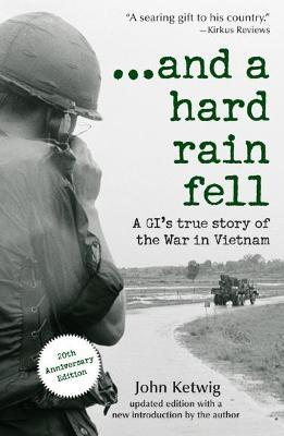 And a Hard Rain Fell: A GI's True Story of the War in Vietnam - Ketwig, John
