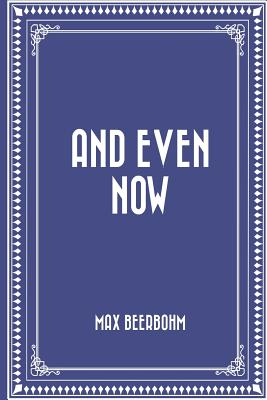 And Even Now - Beerbohm, Max, Sir
