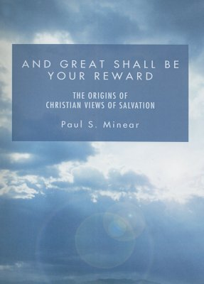 And Great Shall Be Your Reward: The Origins of Christian Views of Salvation - Minear, Paul S