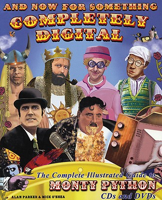 And Now for Something Completely Digital: The Complete Illustrated Guide to Monty Python CDs and DVDs - Parker, Alan