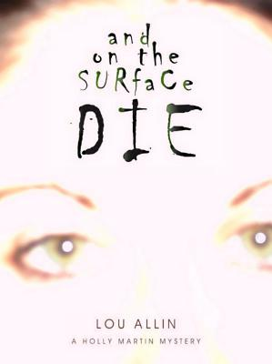 And on the Surface Die: A Holly Martin Mystery - Allin, Lou