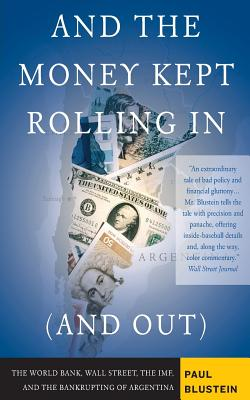 And the Money Kept Rolling in (and Out): Wall Street, the Imf, and the Bankrupting of Argentina - Blustein, Paul