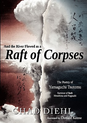 And the River Flowed as a Raft of Corpses: The Poetry of Yamaguchi Tsutomu, Survivor of Both Hiroshima and Nagasaki - Diehl, Chad, and Yamaguchi, Tsutomu, and Keene, Donald, Professor (Foreword by)
