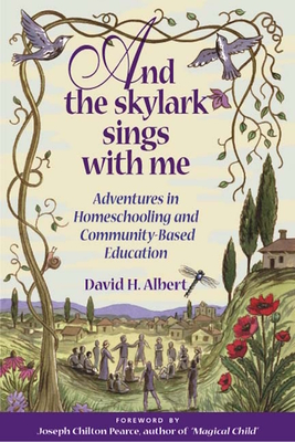 And the Skylark Sings with Me: Adventures in Homeschooling and Community-Based Education - Albert, David H