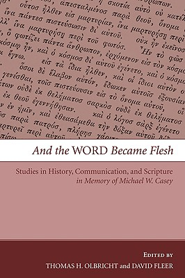 And the Word Became Flesh: Studies in History, Communication, and Scripture in Memory of Michael W. Casey - Olbricht, Thomas H (Editor)