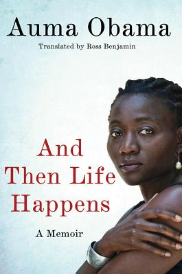 And Then Life Happens: A Memoir - Obama, Auma, and Benjamin, Ross (Translated by)