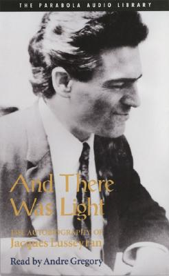 And There Was Light: The Autobiography of Jacques Lusseyran - Lusseyran, Jacques, and Gregory, Andre (Read by)
