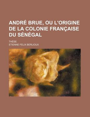 Andre Brue, Ou L'Origine de La Colonie Francaise Du Senegal; These - Berlioux, Etienne Felix