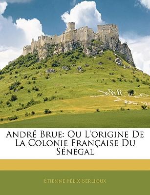 Andre Brue: Ou L'Origine de La Colonie Francaise Du Senegal - Berlioux, Tienne Flix, and Berlioux, Etienne Felix