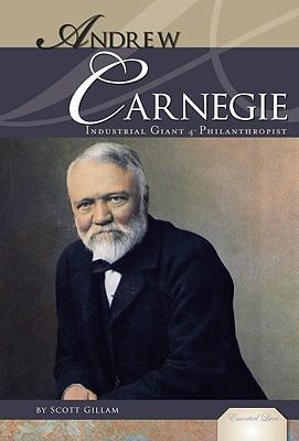 Andrew Carnegie: Industrial Giant and Philanthropist - Gillam, Scott