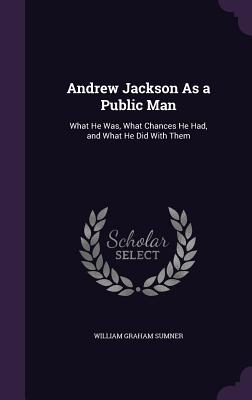Andrew Jackson as a Public Man: What He Was, What Chances He Had, and What He Did with Them - Sumner, William Graham