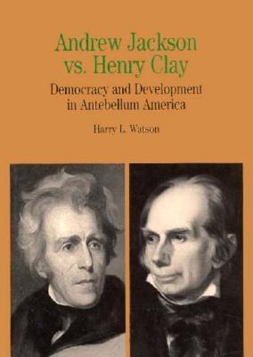 Andrew Jackson vs. Henry Clay: Democracy and Development in Antebellum America - Watson, Harry L