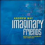 Andrew May: Imaginary Friends, Music for Instruments and Computer