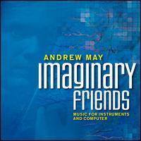 Andrew May: Imaginary Friends, Music for Instruments and Computer - Andrew May (computers); Andrew May (violin); Brett Reed (percussion); Deanna Brizgys (clarinet); Elizabeth McNutt (piccolo);...