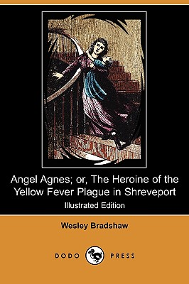 Angel Agnes; Or, the Heroine of the Yellow Fever Plague in Shreveport (Illustrated Edition) (Dodo Press) - Bradshaw, Wesley