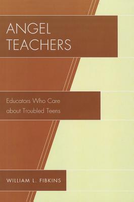 Angel Teachers: Educators Who Care About Troubled Teens - Fibkins, William L.