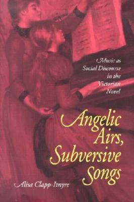Angelic Airs, Subversive Songs: Music as Social Discourse in the Victorian Novel - Clapp-Itnyre, Alisa