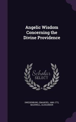 Angelic Wisdom Concerning the Divine Providence - Swedenborg, Emanuel, and Alexander, Maxwell