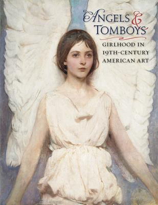 Angels and Tomboys: Girlhood in Nineteenth-Century American Art - Connor, Holly Pyne, and Burns, Sarah, and Gallati, Barbara Dayer