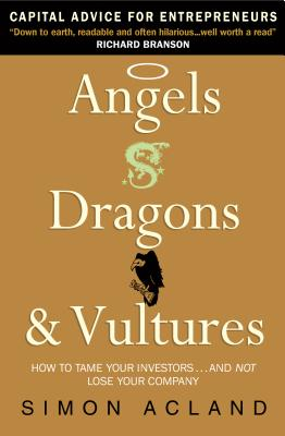 Angels, Dragons and Vultures: How to Tame Your Investors...and Not Lose Your Company - Acland, Simon