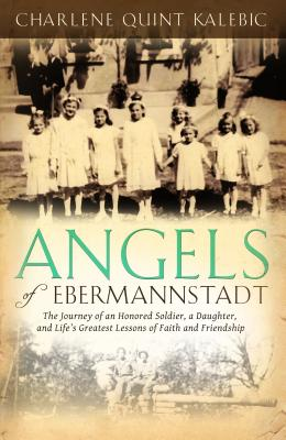 Angels of Ebermannstadt: The Journey of an Honored Soldier, a Daughter, and Life's Greatest Lessons of Faith and Friendship - Kalebic, Charlene Quint