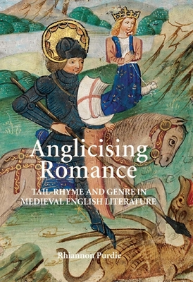 Anglicising Romance: Tail-Rhyme and Genre in Medieval English Literature - Purdie, Rhiannon