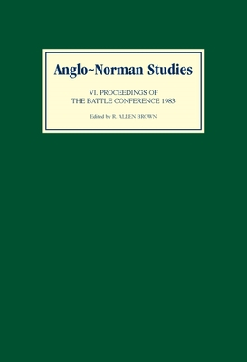 Anglo-Norman Studies VI: Proceedings of the Battle Conference 1983 - Brown, R Allen (Editor)