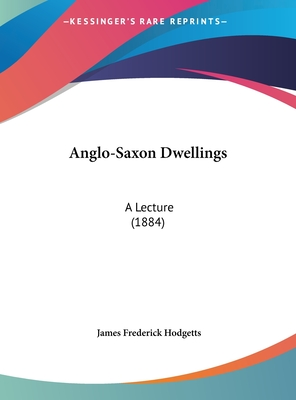 Anglo-Saxon Dwellings: A Lecture (1884) - Hodgetts, James Frederick