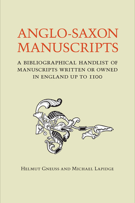 Anglo-Saxon Manuscripts: A Bibliographical Handlist of Manuscripts and Manuscript Fragments Written or Owned in England Up to 1100 - Gneuss, Helmut, and Lapidge, Michael, Professor