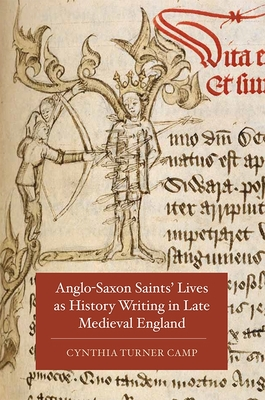 Anglo-Saxon Saints' Lives as History Writing in Late Medieval England - Camp, Cynthia Turner