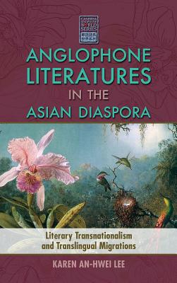 Anglophone Literatures in the Asian Diaspora: Literary Transnationalism and Translingual Migrations - Lee, Karen An-Hwei