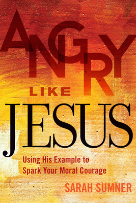 Angry Like Jesus: Using His Example to Spark Your Moral Courage - Sumner, Sarah