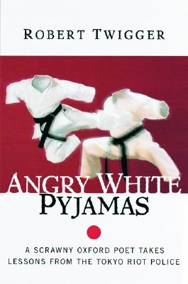 Angry White Pyjamas: A Scrawny Oxford Poet Takes Lessons from the Tokyo Riot Police - Twigger, Robert