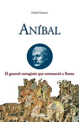 Anibal: El General Cartagines Que Estremecio a Roma - Glasman, Gabriel