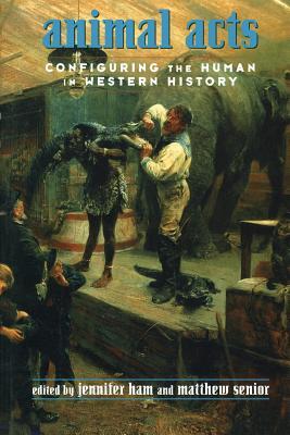 Animal Acts: Configuring the Human in Western History - Ham, Jennifer (Editor), and Senior, Matthew (Editor)