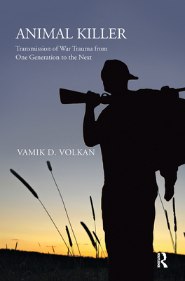 Animal Killer: Transmission of War Trauma From One Generation to the Next - Volkan, Vamik D.